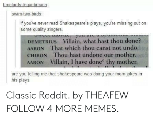Dank, Memes, and Reddit: timelordy-teganbreann  swim-two-birds  If you've never read Shakespeare's plays, you're missing  some quality zingers.  DEMETRIUS Villain, what hast thou done?  AARON That which thou canst not undo.  CHIRON Thou hast undone our mother.  AARON Villain, I have done thy mother.  are you telling me that shakespeare was doing your mom jokes in  his plays Classic Reddit. by THEAFEW FOLLOW 4 MORE MEMES.