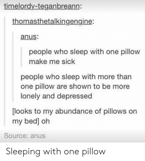 pillows: timelordy-teganbreann:  thomasthetalkingengine:  anus  people who sleep with one pillow  make me sick  people who sleep with more than  one pillow are shown to be more  lonely and depressed  looks to my abundance of pillows on  my bed] oh  Source: anus Sleeping with one pillow