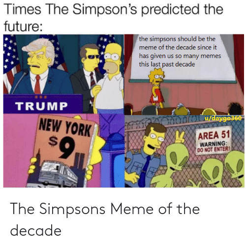 The Simpsons Meme: Times The Simpson's predicted the  future:  the simpsons should be the  meme of the decade since it  has given us so many memes  this last past decade  TRUMP  TOoroCu/daygo360  NEW YORK  AREA 51  6.  WARNING:  DO NOT ENTERI The Simpsons Meme of the decade