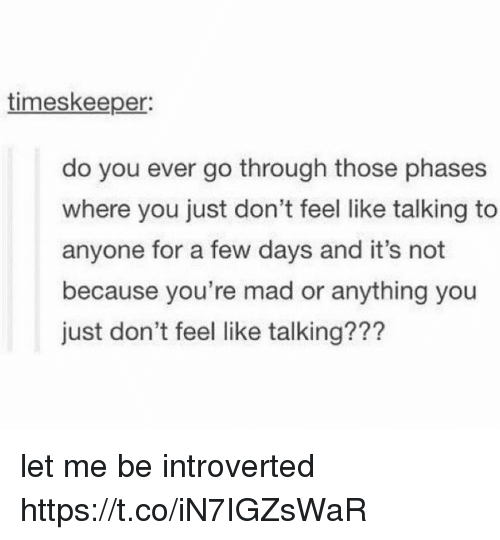 Memes, Mad, and 🤖: timeskeeper:  do you ever go through those phases  where you just don't feel like talking to  anyone for a few days and it's not  because you're mad or anything you  just don't feel like talking??? let me be introverted https://t.co/iN7IGZsWaR