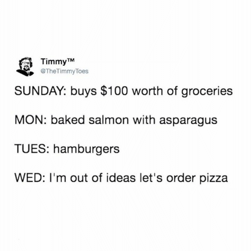 Baked: Timmy TM  @TheTimmyToes  SUNDAY: buys $100 worth of groceries  MON: baked salmon with asparagus  TUES: hamburgers  WED: I'm out of ideas let's order pizza