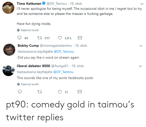 Fucking, Regret, and Tumblr: Timo Kettunen. @DF-Taimou-18. elok.  I'll never apologize for being myself. The occasional idiot in me I regret but to try  and be someone else to please the masses is fucking garbage.  Have fun dying insid  e.  Käännä twiitti  3,9 t.   Bobby Cump@momagainstanimu 18. e  Vastauksena käyttäjälle @DF Taimou  Did you say the n word on stream again  ok.   liberal debator 9000 @AurigaX1 18. elok.  Vastauksena käyttäjälle @DF Taimou  This sounds like one of my aunts facebooks posts  Käännä twiitti  15 pt90: comedy gold in taimou's twitter replies