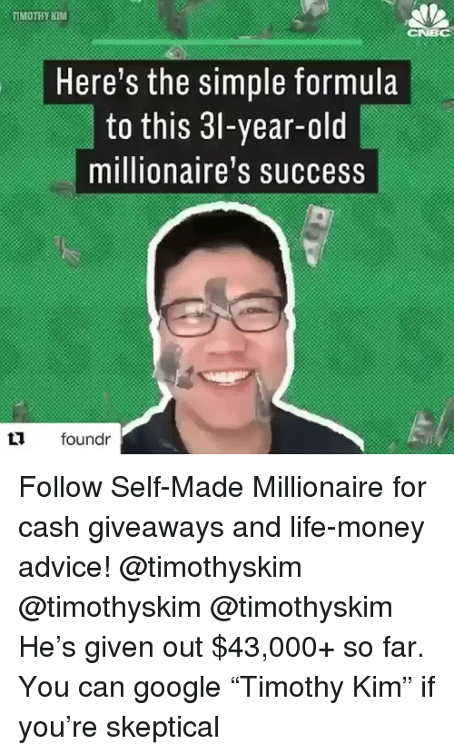 """Advice, Google, and Life: TIMOTHY KM  Here's the simple formula  to this 3l-year-old  millionaire's success  L foundr Follow Self-Made Millionaire for cash giveaways and life-money advice! @timothyskim @timothyskim @timothyskim He's given out $43,000+ so far. You can google """"Timothy Kim"""" if you're skeptical"""