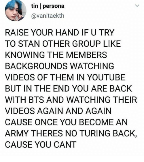 raise your hand if: tin persona  @vanitaekth  RAISE YOUR HAND IF U TRY  TO STAN OTHER GROUP LIKE  KNOWING THE MEMBERS  BACKGROUNDS WATCHING  VIDEOS OF THEM IN YOUTUBE  BUT IN THE END YOU ARE BACK  WITH BTS AND WATCHING THEIR  VIDEOS AGAIN AND AGAIN  CAUSE ONCE YOU BECOME AN  ARMY THERES NO TURING BACK,  CAUSE YOU CANT