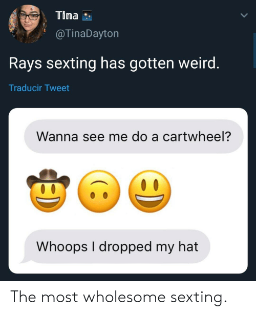 Weird, Sexting, and Wholesome: Tina  @TinaDayton  Rays sexting has gotten weird  Traducir Tweet  Wanna see me do a cartwheel?  Whoops I dropped my hat The most wholesome sexting.