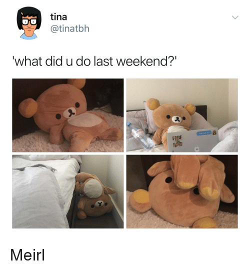 "MeIRL, Weekend, and Did: tina  @tinatbh  what did u do last weekend?""  DE Meirl"