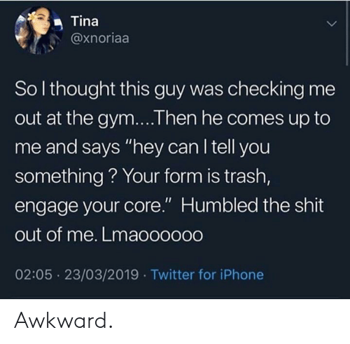 "Gym, Iphone, and Shit: Tina  @xnoriaa  So l thought this guy was checking me  out at the gym....Then he comes up to  me and says ""hey can l tell you  something? Your form is trash,  engage your core."" Humbled the shit  out of me. Lmaooo000  02:05 23/03/2019 Twitter for iPhone Awkward."