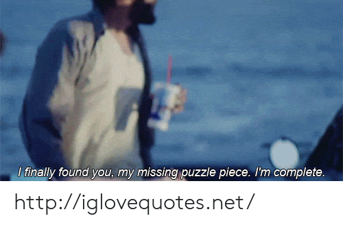 Http, Net, and You: tinally found you, my missing puzzle piece. I'm complete. http://iglovequotes.net/