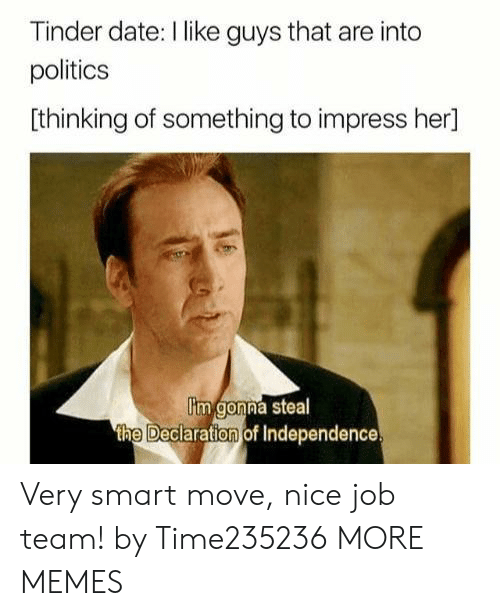 Declaration of Independence: Tinder date: I like guys that are into  politics  [thinking of something to impress her]  im gonna steal  the Declaration of Independence Very smart move, nice job team! by Time235236 MORE MEMES