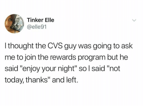 """CVS: Tinker Elle  @elle91  l thought the CVS guy was going to ask  me to join the rewards program but he  said """"enjoy your night"""" so l said """"not  today, thanks"""" and left."""