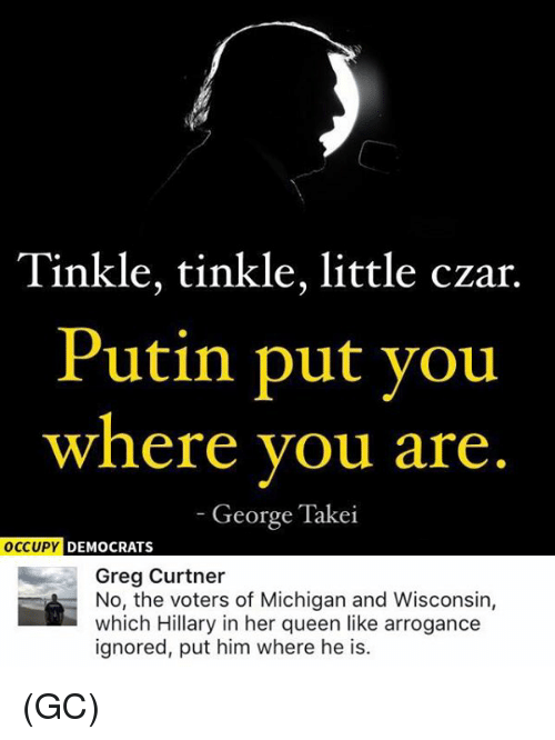 Czar: Tinkle, tinkle, little czar.  Putin put you  where you are  George Takei  OCCUPY DEMOCRATS  Greg Curtner  No, the voters of Michigan and Wisconsin,  which Hillary in her queen like arrogance  ignored, put him where he is. (GC)