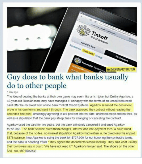 """Funny, Lawyer, and Shoes: Tinkoff  Credit Systems  About the Bank  VIA THEMETAPICTURE.COM  Guy does to bank what banks usually  do to other people  1 day ago  The idea of beating the banks at their own game may seem like a rich joke, but Dmitry Agarkov, a  42-year-old Russian man, may have managed it. Unhappy with the terms of an unsolicited credit  card offer he received from online bank Tinkoff Credit Systems, Agarkov scanned the document  wrote in his own terms and sent it through. The bank approved the contract without reading the  amended fine print, unwittingly agreeing to a 0 percent interest rate, unlimited credit and no fees, as  well as a stipulation that the bank pay steep fines for changing or canceling the contract  Agarkov used the card for two years, but the bank ultimately canceled it and sued Agarkov  for $1.363. The bank said he owed them charges, interest and late-payment fees. A court ruled  that, because of the no-tee, no-interest stipulation Agarkov had written in, he owed only his unpaid  $575 balance. Now Agarkov is suing the bank for $727,000 for not honoring the contract's terms  and the bank is hollering fraud """"They signed the documents without looking They said what usually  their borrowers say in court. We have not read it"""" Agarkov's lawyer said. The shoe's on the other  foot now, eh? [Soucel"""
