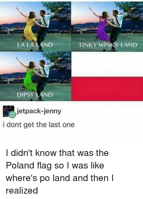 Jetpacking: TINKY WIN  LA LA LAND  DIPSY LAND  jetpack-jenny  i dont get the last one  LAND I didn't know that was the Poland flag so I was like where's po land and then I realized
