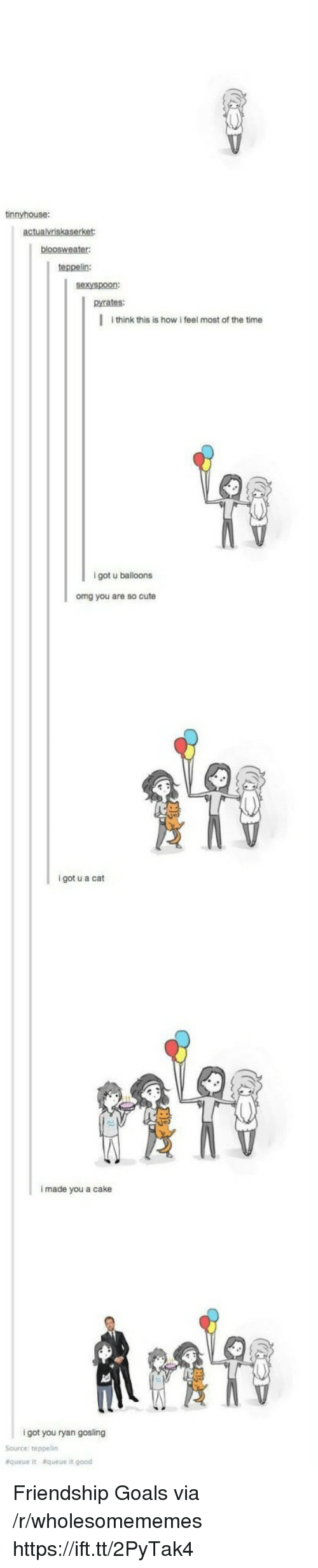 Friendship Goals: tinnyhouse:  teppelin:  sexyspoon:  pyrates:  I think this is how i feel most of the time  9  igot u balloons  omg you are so cute  i got u a cat  i made you a cake  i got you ryan gosling  Source: teppelin  &queue  &queue it good Friendship Goals via /r/wholesomememes https://ift.tt/2PyTak4