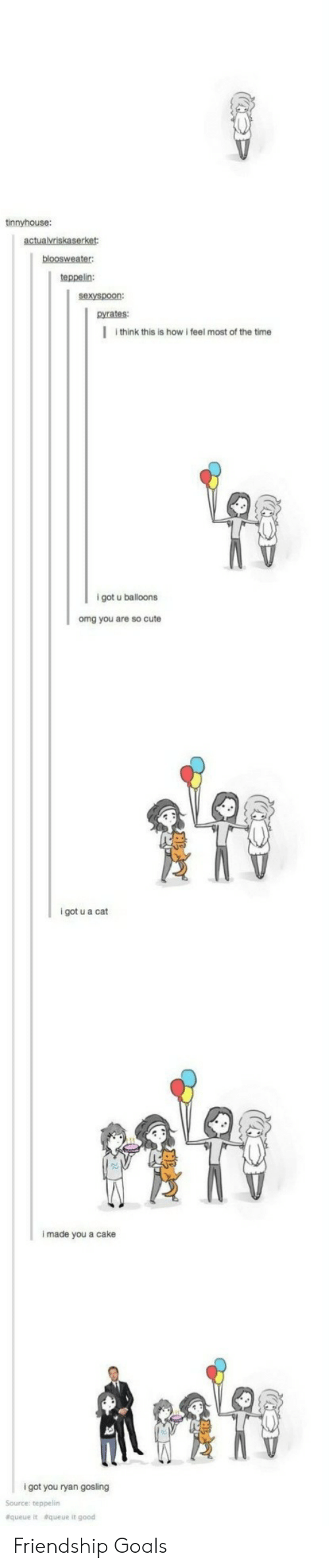 Friendship Goals: tinnyhouse:  teppelin:  sexyspoon:  pyrates:  I think this is how i feel most of the time  9  igot u balloons  omg you are so cute  i got u a cat  i made you a cake  i got you ryan gosling  Source: teppelin  &queue  &queue it good Friendship Goals