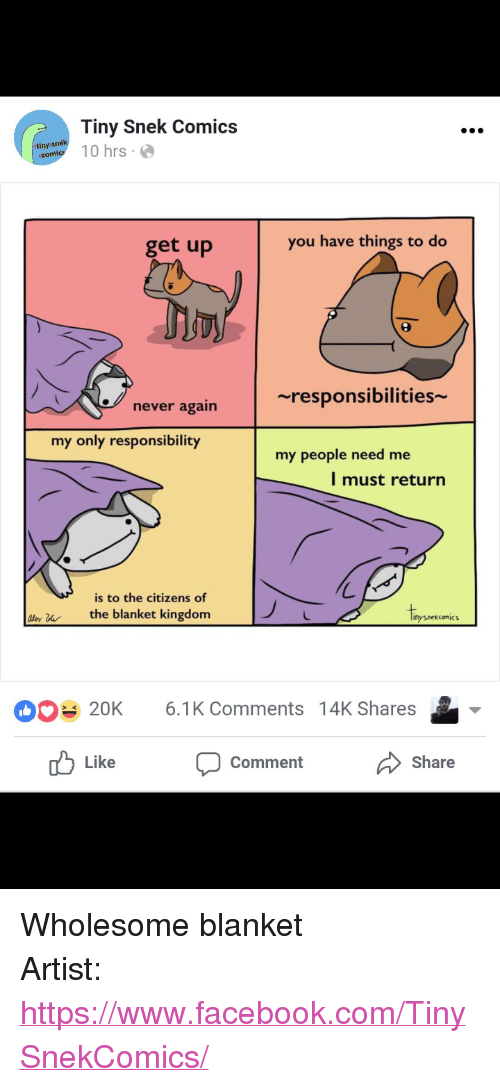 "Facebook, facebook.com, and Wholesome: Tiny Snek Comics  anytl 10 hrs  tinys  get up  you have things to do  ~responsibilities  never again  my only responsibility  my people need me  l must return  is to the citizens of  ly uthe blanket kingdom  Iipo  nysnekcomic  20K 6.1K Comments 14K Shares  Like  Comment  Share <p>Wholesome blanket</p>  Artist: <a href=""https://www.facebook.com/TinySnekComics/"">https://www.facebook.com/TinySnekComics/</a>"
