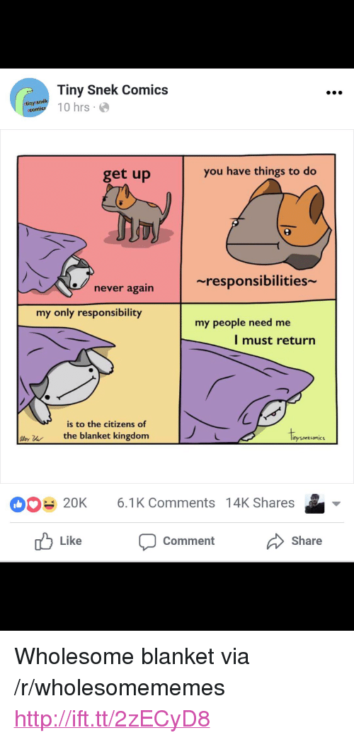 "Http, Wholesome, and Never: Tiny Snek Comics  anytl 10 hrs  tinys  get up  you have things to do  ~responsibilities  never again  my only responsibility  my people need me  l must return  is to the citizens of  ly uthe blanket kingdom  Iipo  nysnekcomic  20K 6.1K Comments 14K Shares  Like  Comment  Share <p>Wholesome blanket via /r/wholesomememes <a href=""http://ift.tt/2zECyD8"">http://ift.tt/2zECyD8</a></p>"