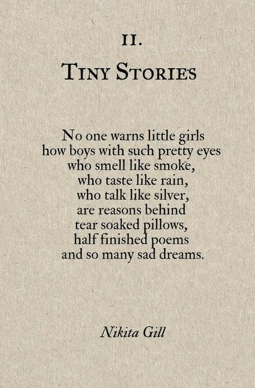 nikita: TINY STORIES  No one warns little girls  how boys with such pretty eyes  who smell like smoke,  who taste like rain,  who talk like silver,  are reasons behind  tear soaked pillows,  half finished poems  and so many sad dreams  Nikita Gill