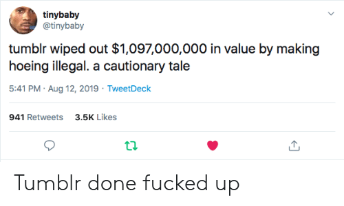 Tumblr, Tweetdeck, and Aug: tinybaby  @tinybaby  tumblr wiped out $1,097,000,000 in value by making  hoeing illegal. a cautionary tale  5:41 PM Aug 12, 2019 TweetDeck  3.5K Likes  941 Retweets  ta Tumblr done fucked up