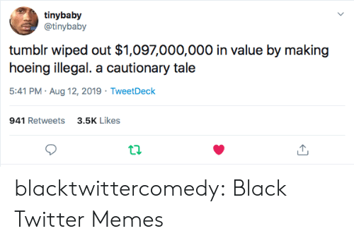 Value: tinybaby  @tinybaby  tumblr wiped out $1,097,000,000 in value by making  hoeing illegal. a cautionary tale  5:41 PM Aug 12, 2019 TweetDeck  941 Retweets3.5K Likes blacktwittercomedy:  Black Twitter Memes