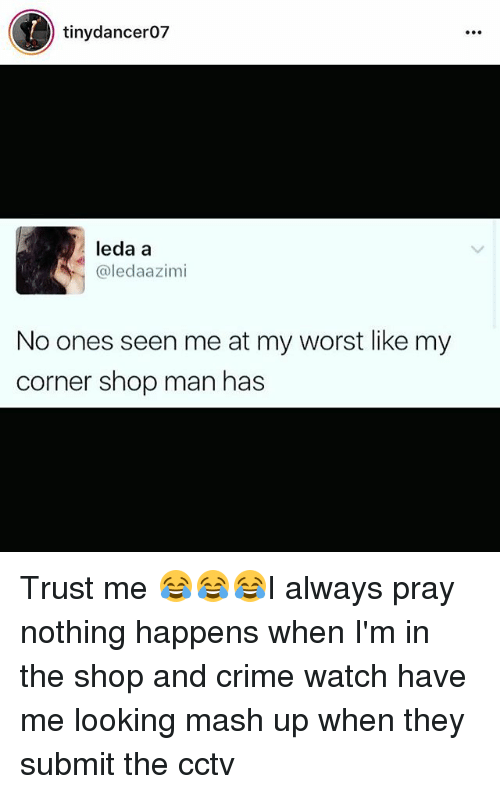 Criming: tinydancer07  leda a  @ledaazimi  No ones seen me at my worst like my  corner shop man has Trust me 😂😂😂I always pray nothing happens when I'm in the shop and crime watch have me looking mash up when they submit the cctv