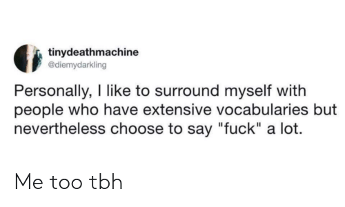 "Tbh, Fuck, and Who: tinydeathmachine  @diemydarkling  Personally, I like to surround myself with  people who have extensive vocabularies but  nevertheless choose to say ""fuck"" a lot. Me too tbh"