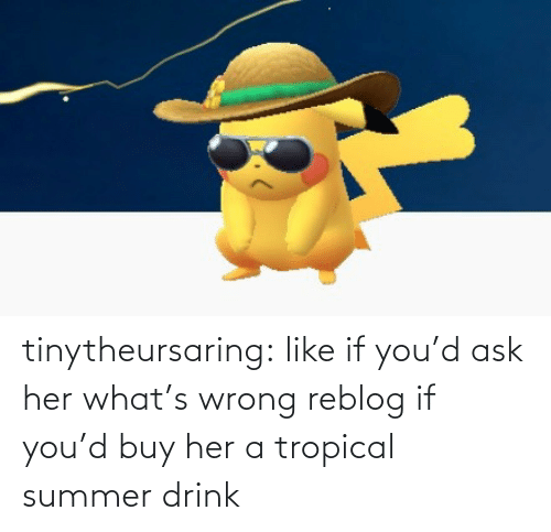ask: tinytheursaring: like if you'd ask her what's wrong reblog if you'd buy her a tropical summer drink