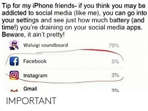 Facebook, Friends, and Instagram: Tip for my iPhone friends- if you think you may be  addicted to social media (like me), you can go into  your settings and see just how much battery (and  time!) you're draining on your social media apps.  Beware, it ain't pretty!  Waluigi soundboard  79%  Facebook  5%  Instagram  3%  Gmail  3% IMPORTANT
