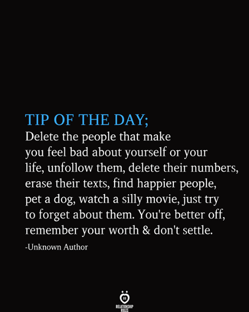 Erase: TIP OF THE DAY;  Delete the people that make  you feel bad about yourself or your  life, unfollow them, delete their numbers,  erase their texts, find happier people,  pet a dog, watch a silly movie, just try  to forget about them. You're better off,  remember your worth & don't settle.  -Unknown Author  RELATIONSHIP  RULES