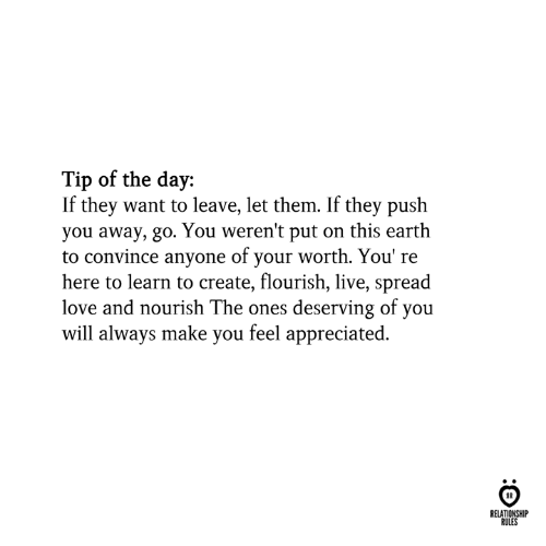 Feel Appreciated: Tip of the day:  If they want to leave, let them. If they push  you away, go. You weren't put on this earth  to convince anyone of your worth. You' re  here to learn to create, flourish, live, spread  love and nourish The ones deserving of you  will always make you feel appreciated.  RELATIONSHIP  RULES