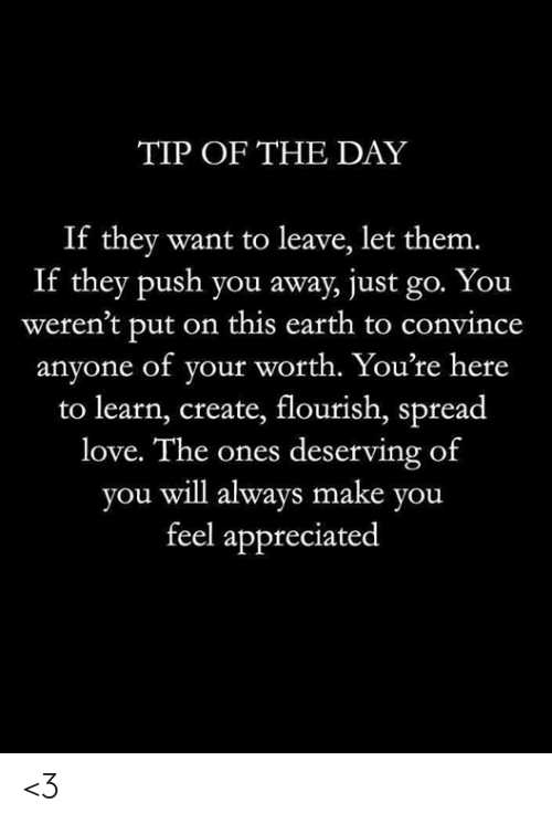 Love, Memes, and Earth: TIP OF THE DAY  If they want to leave, let them.  If they push you away, just go. You  weren't put on this earth to convince  anyone of your worth. You're here  to learn, create, flourish, spread  love. The ones deserving of  you will always make you  feel appreciated <3