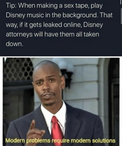 tape: Tip: When making a sex tape, play  Disney music in the background. That  way, if it gets leaked online, Disney  attorneys will have them all taken  down.  Modern problems require modern solutions
