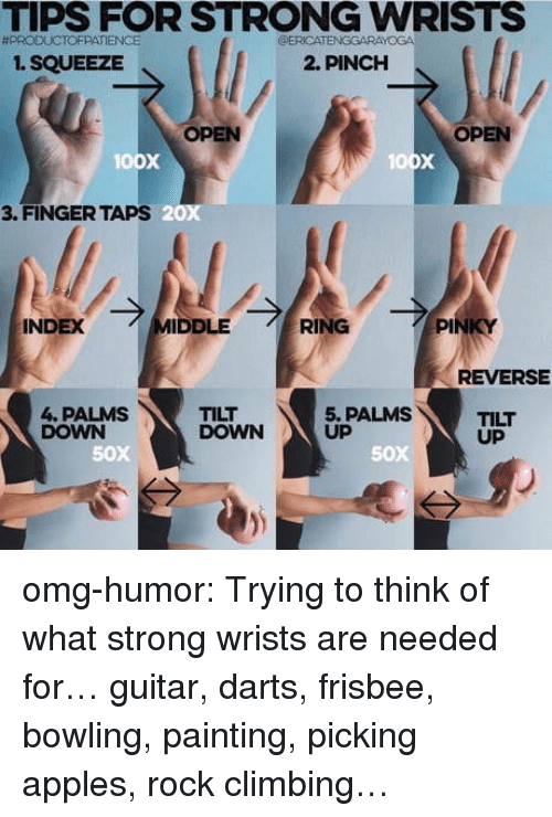 rock climbing: TIPS FOR STRONG WRISTS  #PRODUCTOFPATIENCE  ERICATENGGARAYOGA  1. SQUEEZE  2. PINCH  OPEN  OPEN  oox  3. FINGER TAPS  20x  INDEX  IDDLE  RING  PI  REVERSE  4. PALMS  DOWN  TILT  DOWN  5. PALMS  UP  TILT  UP  50x  50X omg-humor:  Trying to think of what strong wrists are needed for…  guitar, darts, frisbee, bowling, painting, picking apples, rock climbing…