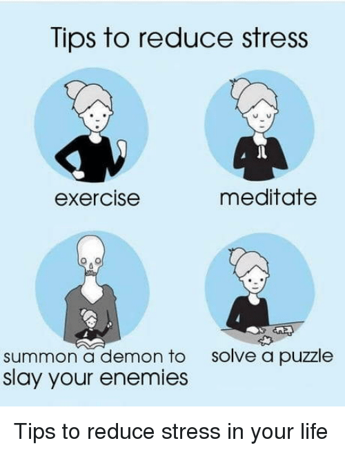 Life, Exercise, and Enemies: Tips to reduce stress  exercise  meditatee  solve a puzzle  summon a demon to  slay your enemies Tips to reduce stress in your life