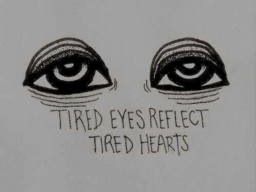 Hearts, Tired, and Eyes: TIRED EYES REFLECT  TIRED HEARTS