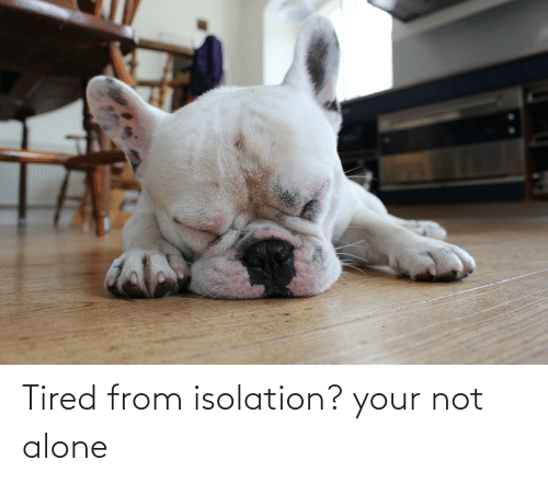 Not Alone: Tired from isolation? your not alone