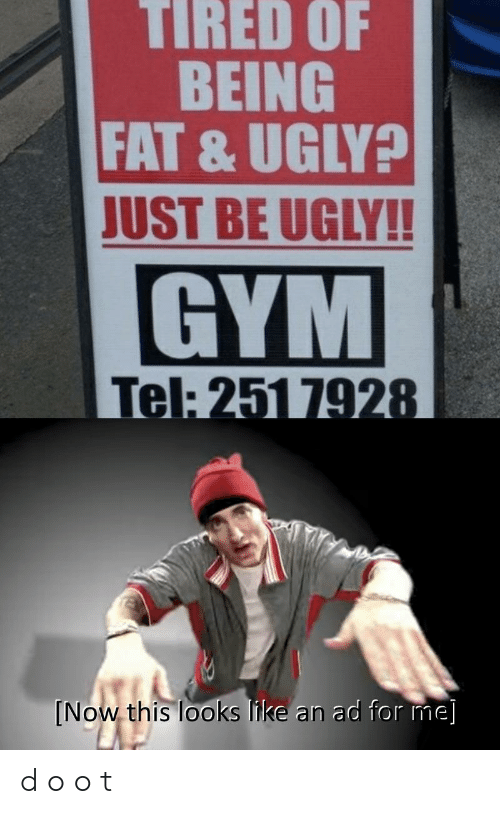 Gym, Ugly, and Fat: TIRED OF  BEING  FAT & UGLY?  JUST BE UGLY!!  GYM  Tel: 251 7928  [Now this looks like an ad for me] d o o t