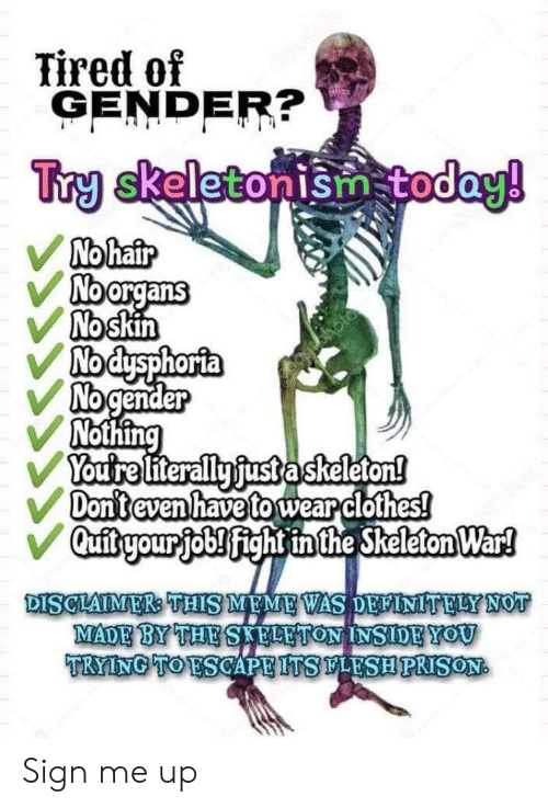 Sign Me Up: Tired of  GENDER?  Try skeletonism today!  No hair  Noorgans  No skin  Nodysphorta  No gender  Nothing  Youtre literally fust askeleton!  Don't even have to wear clothes!  Qufitryour job! fight inthe Skeleton War!  DISCLAIMER: THIS MEME WAS DELINITELY NOT  MADE BY THE SAFLETON INSIDEYOU  TRYING TO ESCAPE ITSLESHPRISON Sign me up