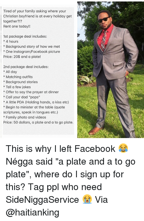 """Dad, Facebook, and Family: Tired of your family asking where your  Christian boyfriend is at every holiday get  together?!?  Rent one today!!  1st package deal includes  *4 hours  *Background story of how we met  * One instagram/Facebook picture  Price: 20$ and a plate!  2nd package deal includes:  * All day  Matching outfits  Background stories  *Tell a few jokes  Offer to say the prayer at dinner  Call your dad """"pops""""  A little PDA (Holding hands, a kiss etc)  *Begin to minister at the table (quote  scriptures, speak in tongues etc.)  Family photo and videos  Price: 50 dollars, a plate and a to go plate. This is why I left Facebook 😂 Négga said """"a plate and a to go plate"""", where do I sign up for this? Tag ppl who need SideNiggaService 😭 Via @haitianking"""