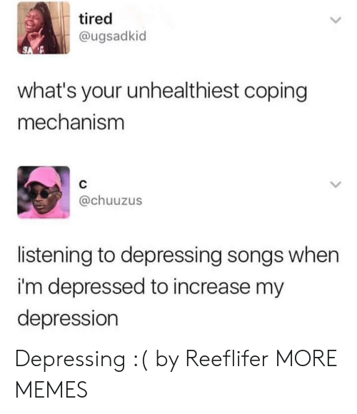 Dank, Memes, and Target: tired  @ugsadkid  what's your unhealthiest coping  mechanism  @chuuzus  listening to depressing songs when  i'm depressed to increase my  depression Depressing :( by Reeflifer MORE MEMES