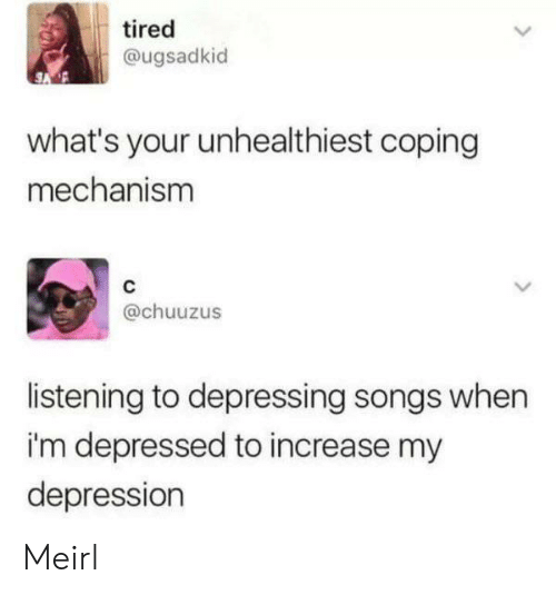 depressing: tired  @ugsadkid  what's your unhealthiest coping  mechanism  @chuuzus  listening to depressing songs when  i'm depressed to increase my  depression Meirl