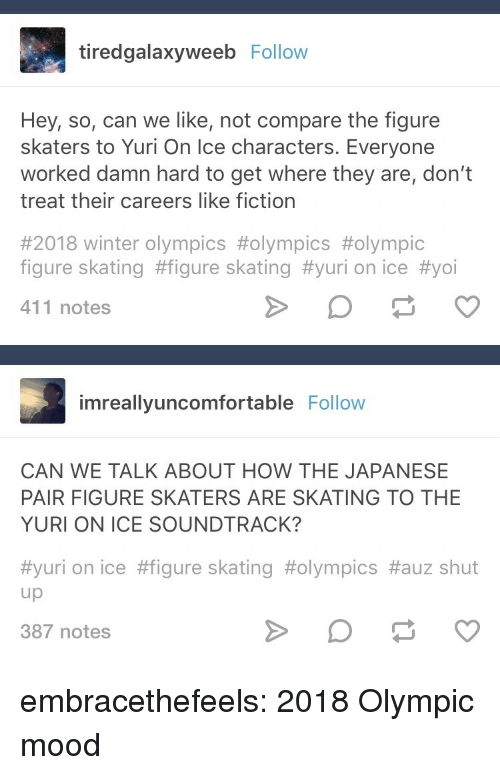 skaters: tiredgalaxyweeb Follow  Hey, so, can we like, not compare the figure  skaters to Yuri On Ice characters. Everyone  worked damn hard to get where they are, don't  treat their careers like fiction  #2018 winter Olympics #olympics #olympic  figure skating #figure skating #yuri on ice #yoi  411 notes  imreallyuncomfortable Follovw  CAN WE TALK ABOUT HOW THE JAPANESE  PAIR FIGURE SKATERS ARE SKATING TO THE  YURI ON ICE SOUNDTRACK?  #yuri on ice #figure skating #olympics #auz shut  up  387 notes embracethefeels:  2018 Olympic mood