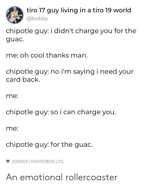 Chipotle: tiro 17 guy living in a tiro 19 world  @bobby  chipotle guy: i didn't charge you for the  guac.  me: oh cool thanks man.  chipotle guy: no i'm saying i need your  card back  me:  chipotle guy: so i can charge you.  me:  chipotle guy: for the guac.  雙202949 | MEME BOX. LOL An emotional rollercoaster