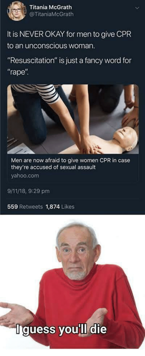 """cpr: Titania McGrath  @TitaniaMcGrath  It is NEVER OKAY for men to give CPR  to an unconscious woman  """"Resuscitation"""" is just a fancy word for  rape  Men are now afraid to give women CPR in case  they're accused of sexual assault  yahoo.com  9/11/18, 9:29 pm  559 Retweets 1,874 Likes  Iguess you'll die"""