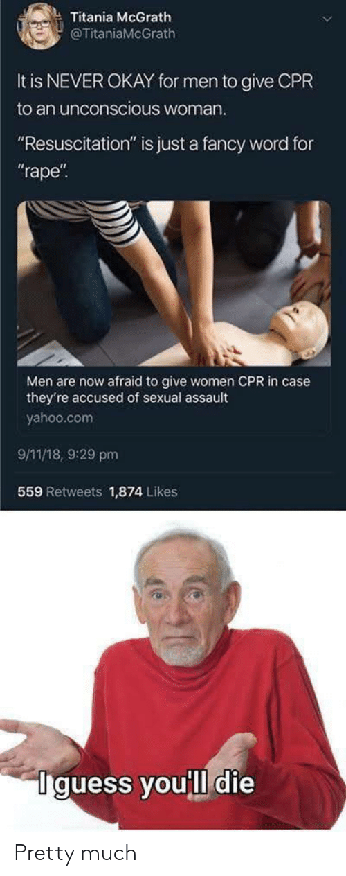 """9/11, Fancy, and Okay: Titania McGrath  @TitaniaMcGrath  It is NEVER OKAY for men to give CPR  to an unconscious woman  """"Resuscitation"""" is just a fancy word for  rape  Men are now afraid to give women CPR in case  they're accused of sexual assault  yahoo.com  9/11/18, 9:29 pm  559 Retweets 1,874 Likes  Iguess youll die Pretty much"""