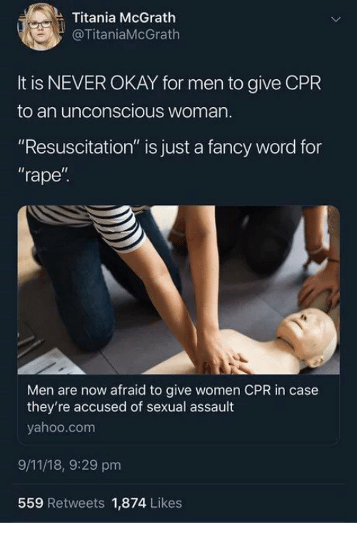 """9/11, Fancy, and Okay: Titania McGrath  @TitaniaMcGrath  It is NEVER OKAY for men to give CPR  to an unconscious woman  """"Resuscitation"""" is just a fancy word for  rape""""  Il  Men are now afraid to give women CPR in case  they're accused of sexual assault  yahoo.com  9/11/18, 9:29 pm  559 Retweets 1,874 Likes"""