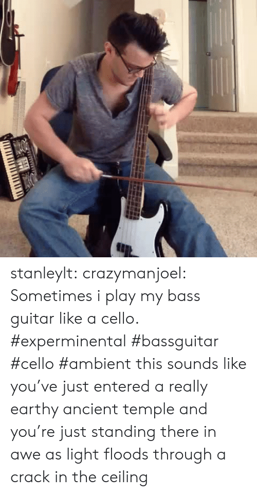 Target, Tumblr, and Blog: TITI TITI IT stanleylt:  crazymanjoel:  Sometimes i play my bass guitar like a cello. #experminental #bassguitar #cello #ambient  this sounds like you've just entered a really earthy ancient temple and you're just standing there in awe as light floods through a crack in the ceiling