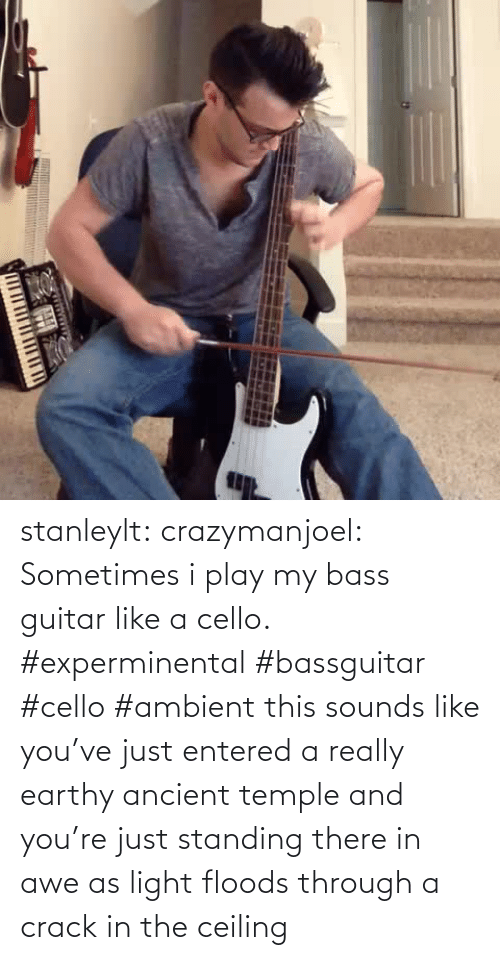 bass guitar: TITI TITI IT stanleylt:  crazymanjoel:  Sometimes i play my bass guitar like a cello. #experminental #bassguitar #cello #ambient  this sounds like you've just entered a really earthy ancient temple and you're just standing there in awe as light floods through a crack in the ceiling