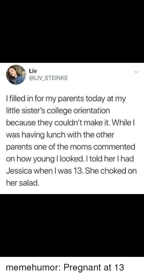 The Moms: tiv  @LIV STEINKE  I filled in for my parents today at my  little sister's college orientation  because they couldn't make it. While l  was having lunch with the other  parents one of the moms commented  on how young I looked. I told her I had  Jessica when I was 13. She choked on  her salad. memehumor:  Pregnant at 13