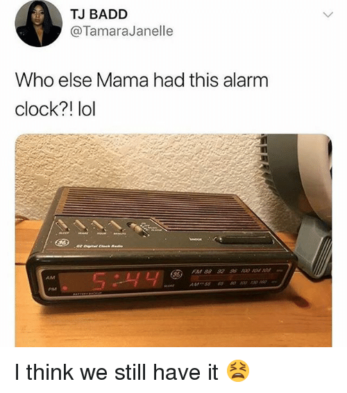 Clock, Lol, and Alarm: TJ BADD  @TamaraJanelle  Who else Mama had this alarm  clock?! lol  A) FM 88 92 96-100104108-  AM  PM I think we still have it 😫